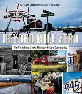 Beyond Mile Zero: The Vanishing Alaska Highway Lodge Community by Lily Gontard