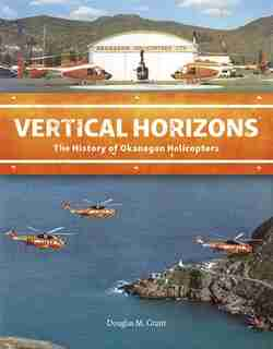 Vertical Horizons: The History Of Okanagan Helicopters by Douglas M. Grant