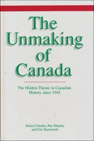 The Unmaking of Canada: The Hidden Theme in Canadian History since 1945
