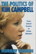 The Politics Of Kim Campbell: From School Trustee To Prime Minister