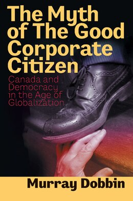 Book The Myth of the Good Corporate Citizen: Canada And Democracy In The Age Of Globalization by Murray Dobbin