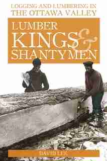 Lumber Kings and Shantymen: Logging and Lumbering in the Ottawa Valley by David Lee