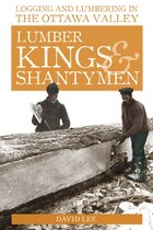 Lumber Kings And Shantymen: Logging And Lumbering In The Ottawa Valley
