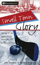 Small Town Glory: The story of the Kenora Thistles' remarkable quest for the Stanley Cup