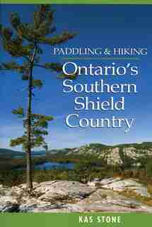 Paddling And Hiking In Ontario's Southern Shield Country by Kas Stone