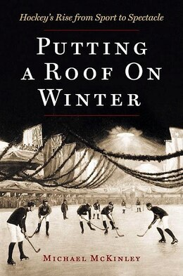 Book Putting A Roof On Winter: Hockeys Rise from Sport to Spectacle by Michael McKinley