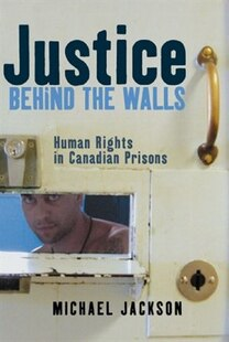 Justice Behind the Walls: Human Rights in Canadian Prisons