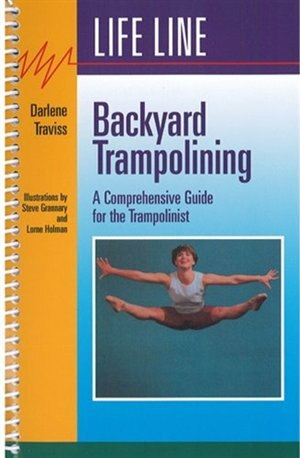 Backyard Trampolining: A Comprehensive Guide for the Trampolinist by Darlene Traviss
