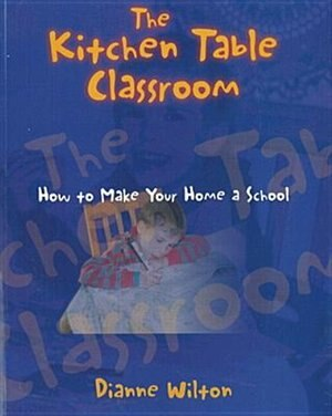 The Kitchen Table Classroom: How to Make Your Home a School by Dianne Wilton