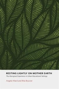 Resting Lightly on Mother Earth: The Aboriginal Experience In Urban Educational Settings by Angela Ward