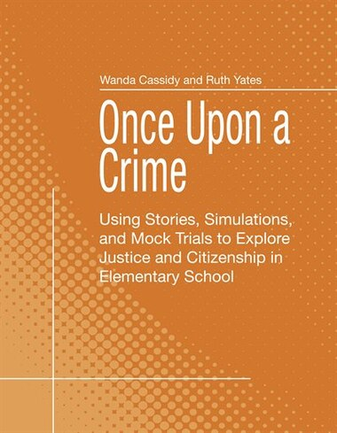 Once Upon a Crime: Using Stories, Simulations, and Mock Trials to Explore Justice and Citizenship in Elementary School by Wanda Cassidy