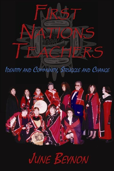 First Nations Teachers: Identity and Community, Struggle and Change by June Beynon