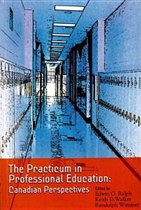 The Practicum in Professional Education: Canadian Perspectives by Edwin G. Ralph