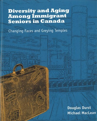 Diversity and Aging Among Immigrant Seniors in Canada: Changing Faces and Greying Temples by Douglas Durst