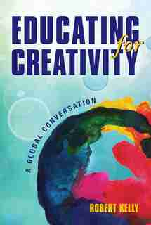 Educating for Creativity: A Global Conversation by Robert Kelly