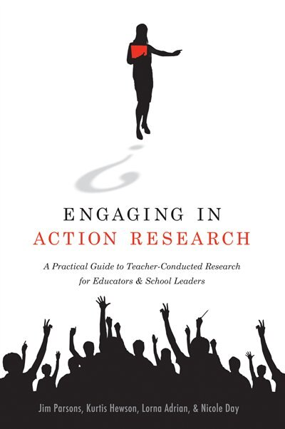 Engaging in Action Research: A Practical Guide to Teacher-Conducted Research for Educators and School Leaders by Jim Parsons