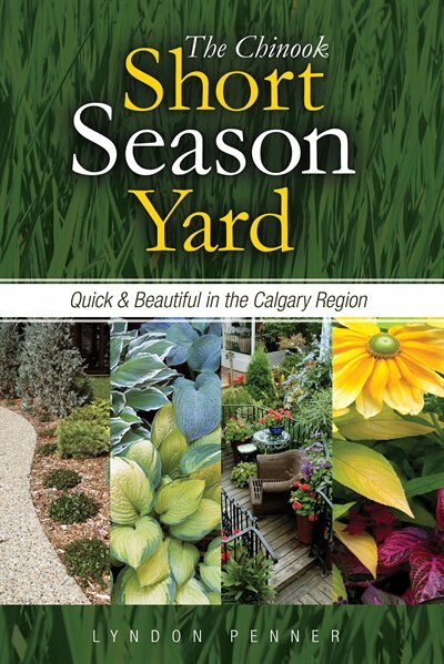 The Chinook Short Season Yard: Quick and Beautiful in the Calgary Region by Lyndon Penner