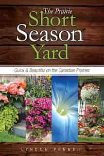 The Prairie Short Season Yard: Quick and Beautiful on the Canadian Prairies by Lyndon Penner