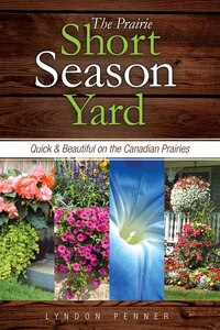 The Prairie Short Season Yard: Quick and Beautiful on the Canadian Prairies