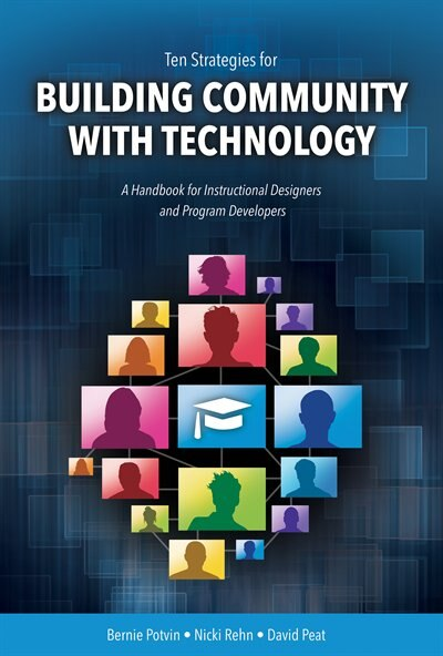 Ten Strategies for Building Community with Technology: A Handbook for Instructional Designers and Program Developers by Bernie Potvin