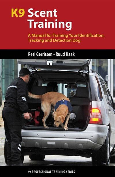 K9 Scent Training: A Manual for Training Your Identification, Tracking and Detection Dog by Resi Gerritsen