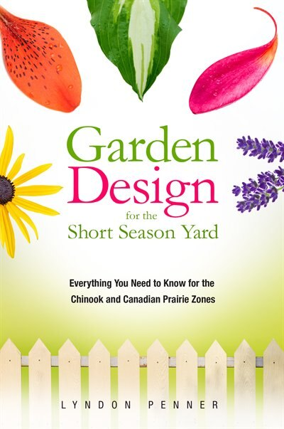 Garden Design for the Short Season Yard: Everything You Need to Know for the Chinook and Canadian Prairie Zones by Lyndon Penner