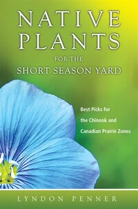 Native Plants for the Short Season Yard: Best Picks for the Chinook and Canadian Prairie Zones