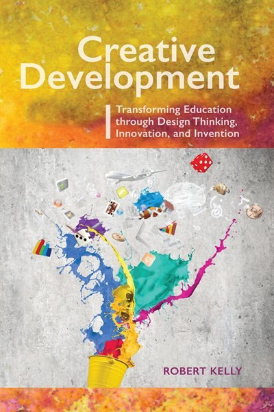 Creative Development: Transforming Education through Design Thinking, Innovation, and Invention by Robert Kelly