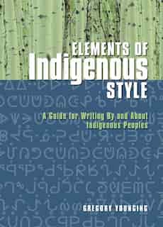 Elements of Indigenous Style: A Guide for Writing by and about Indigenous Peoples by Gregory Younging