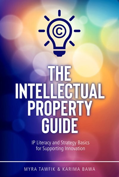 The Intellectual Property Guide: IP Literacy and Strategy Basics for Supporting Innovation by Myra Tawfik