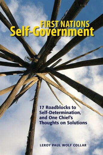 First Nations Self-Government: 17 Roadblocks, And One Chief's Thoughts On Solutions de Leroy Wolf Collar