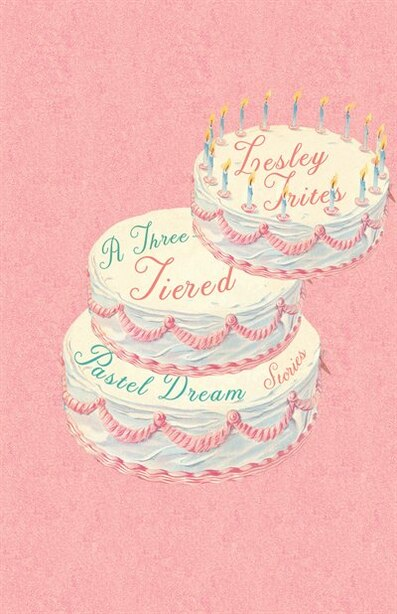 A Three-tiered Pastel Dream: Stories by Lesley Trites