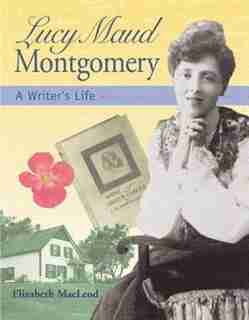 Lucy Maud Montgomery: A Writer's Life by Elizabeth Macleod
