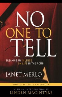 No One To Tell: Breaking My Silence on Life in the RCMP