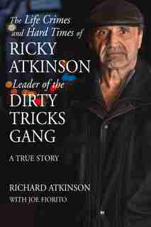 The Life Crimes And Hard Times Of Ricky Atkinson, Leader Of The Dirty Tricks Gang: A True Story by Richard Atkinson