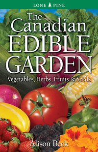 The Canadian Edible Garden: Vegetables, Herbs, Fruits and Seeds