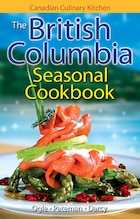 The British Columbia Seasonal Cookbook: History, Folklore & Recipes with a Twist