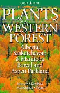 Plants of the Western Forest: Alberta, Saskatchewan and Manitoba Boreal and Aspen Parkland by Derek Johnson