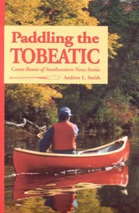 Paddling the Tobeatic: Canoe Routes of Southwestern Nova Scotia