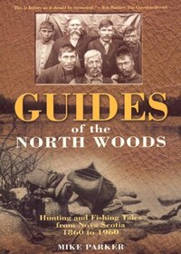 Guides of the North Woods: Hunting & Fishing Tales from Nova Scotia 1860-1960