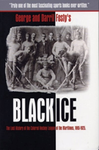 Black Ice: The Lost History of the Colored Hockey League of the Maritimes, 1895-1925 by Darril Fosty