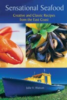Sensational Seafood: Creative and Classic Recipes from the East Coast
