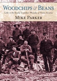 Woodchips and Beans (new edition): Life in the Early Lumber Woods of Nova Scotia