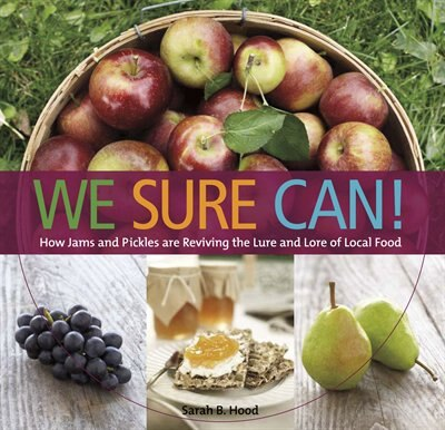 We Sure Can!: How Jams and Pickles Are Reviving the Lure and Lore of Local Food by Sarah B Hood