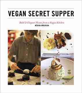 Vegan Secret Supper: Bold & Elegant Menus from a Rogue Kitchen by Merida Anderson