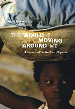 Book The World Is Moving around Me: A Memoir of the Haiti Earthquake by Dany Laferriere