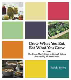 Grow What You Eat, Eat What You Grow: The Green Man's Guide to Living & Eating Sustainably All Year Round by Randy Shore