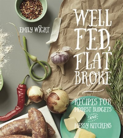 Well Fed, Flat Broke: Recipes for Modest Budgets & Messy Kitchens by Emily Wight