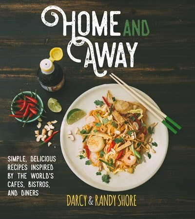 Home and Away: Simple, Delicious Recipes Inspired by the World's Cafes, Bistros, and Diners by Darcy Shore