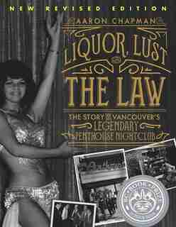 Liquor, Lust, and the Law: The Story of Vancouver's Legendary Penthouse Nightclub (New and Revised) by Aaron Chapman